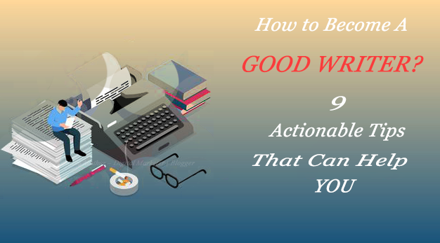 Become A Good Writer: 9 Actionable Tips That Can Help You In The Process